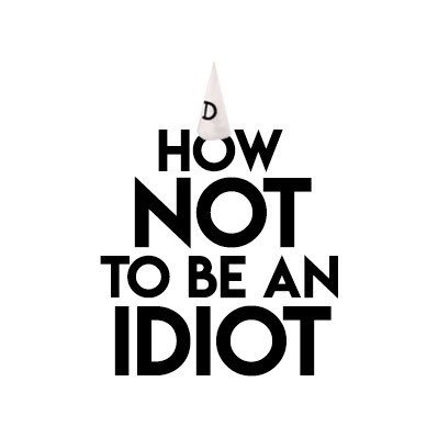 How Not To Be An Idiot